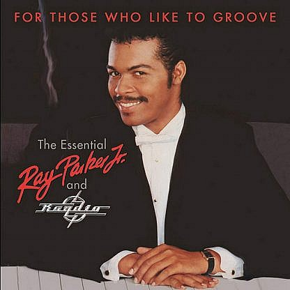 For Those Who Like To Groove ~ The Essential Ray Parker, Jr And Raydio: 40Th Anniversary Collection